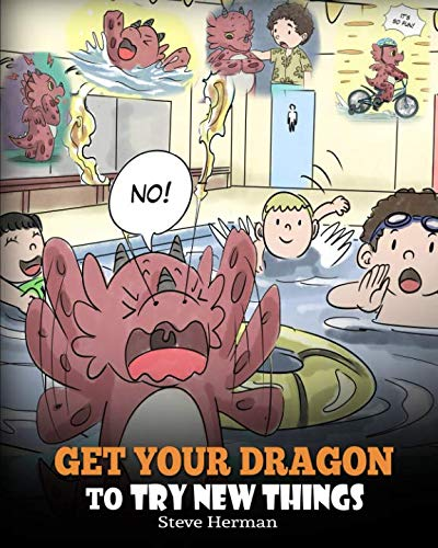 Get Your Dragon To Try New Things: Help Your Dragon To Overcome Fears. A Cute Story To Teach Kids To Embrace Change, Learn New Skills, and Expand Their Comfort Zone.