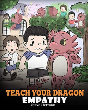 Teach Your Dragon Empathy: Help Your Dragon Understand Empathy. A Cute Children Story To Teach Kids Empathy, Compassion and Kindness