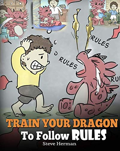 Train Your Dragon To Follow Rules: Teach Your Dragon To NOT Get Away With Rules. A Cute Children Story To Teach Kids To Understand The Importance of Following Rules.
