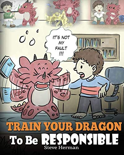Train Your Dragon To Be Responsible: Teach Your Dragon About Responsibility. A Cute Children Story To Teach Kids How to Take Responsibility For The Choices They Make.