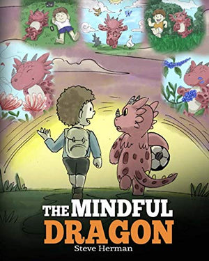 The Mindful Dragon: A Dragon Book about Mindfulness. Teach Your Dragon To Be Mindful. A Cute Children Story to Teach Kids about Mindfulness, Focus and Peace.