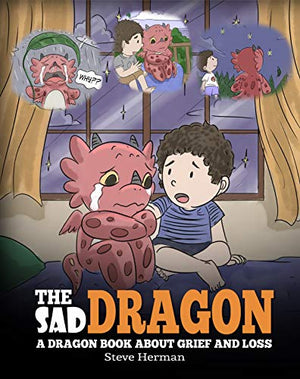 The Sad Dragon: A Dragon Book About Grief and Loss. A Cute Children Story To Help Kids Understand The Loss Of A Loved One, and How To Get Through Difficult Time.
