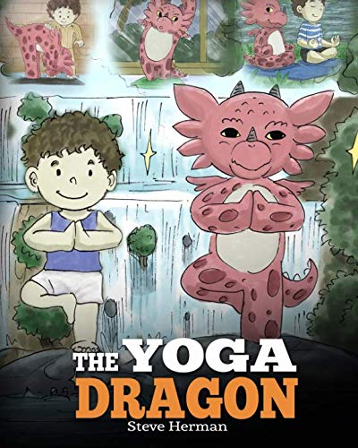 The Yoga Dragon: A Dragon Book about Yoga. Teach Your Dragon to Do Yoga. A Cute Children Story to Teach Kids the Power of Yoga to Strengthen Bodies and Calm Minds