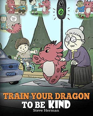 Train Your Dragon To Be Kind: A Dragon Book To Teach Children About Kindness. A Cute Children Story To Teach Kids To Be Kind, Caring, Giving And Thoughtful.