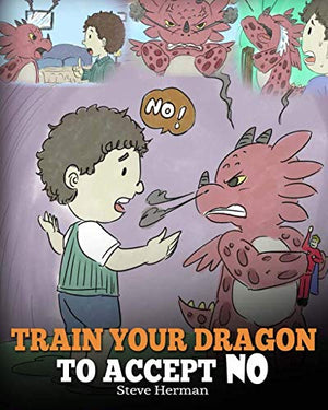 Train Your Dragon To Accept NO: Teach Your Dragon To Accept 'No' For An Answer. A Cute Children Story To Teach Kids About Disagreement, Emotions and Anger Management