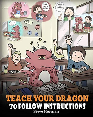 Teach Your Dragon To Follow Instructions: Help Your Dragon Follow Directions. A Cute Children Story To Teach Kids The Importance of Listening and Following Instructions.