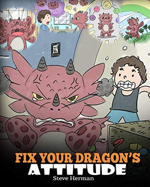 Fix Your Dragon's Attitude: Help Your Dragon To Adjust His Attitude. A Cute Children Story To Teach Kids About Bad Attitude, Negative Behaviors, and Attitude Adjustment