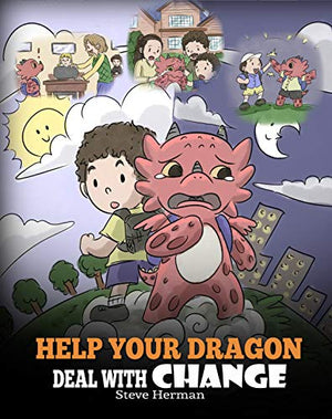 Help Your Dragon Deal With Change: Train Your Dragon To Handle Transitions. A Cute Children Story to Teach Kids How To Adapt To Change In Life.
