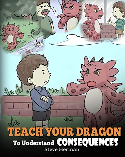 Teach Your Dragon to Understand Consequences: A Dragon Book to Teach Children about Choices and Consequences. a Cute Children Story to Teach Kids How to Make Good Choices.