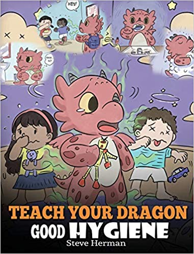 Teach Your Dragon Good Hygiene: Help Your Dragon Start Healthy Hygiene Habits. A Cute Children Story To Teach Kids Why Good Hygiene Is Important Socially and Emotionally.