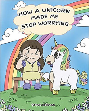 How A Unicorn Made Me Stop Worrying: A Cute Children Story to Teach Kids to Overcome Anxiety, Worry and Fear. (My Unicorn Books - Volume 2)