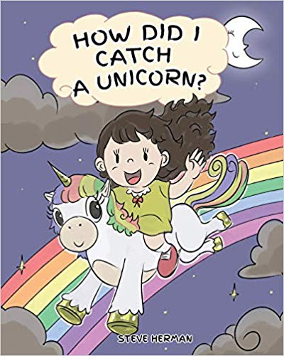 How Did I Catch A Unicorn?: How To Stay Calm To Catch A Unicorn. A Cute Children Story to Teach Kids about Emotions and Anger Management. (My Unicorn Books - Volume 1)