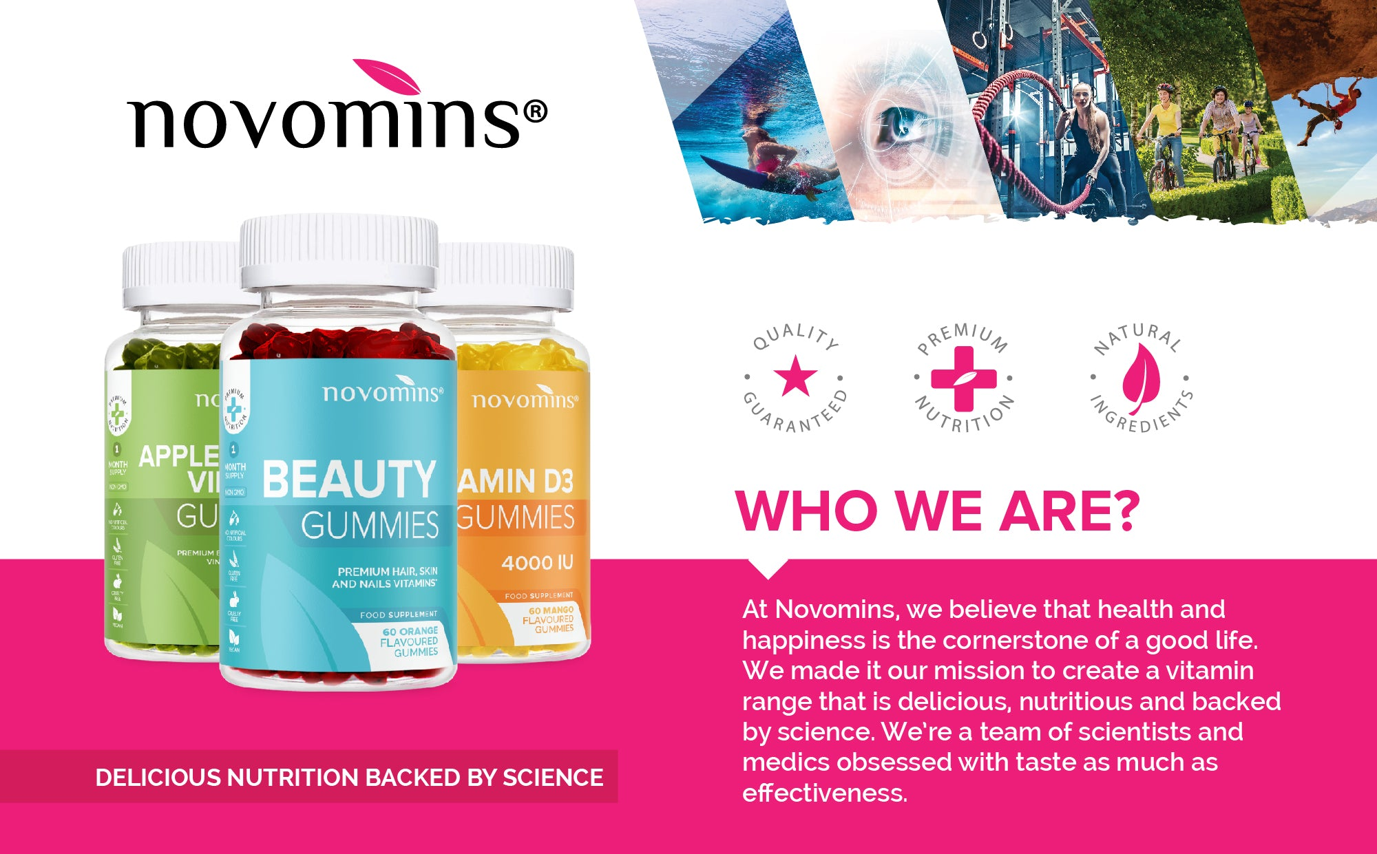 """<p><span style=""""color: #ff00ab;""""><strong>Who are we?</strong></span></p> <p>At Novomins, we believe that health and happiness is the cornerstone of a good life. We made it our mission to create a vitamin range that is delicious, nutritious and backed by science. We're a team of scientists and medics obsessed with taste as much as effectiveness.</p> <p><span style=""""color: #ff00ab;""""><strong><em>Delicious Nutrition Backed by Science</em></strong></span></p>"""