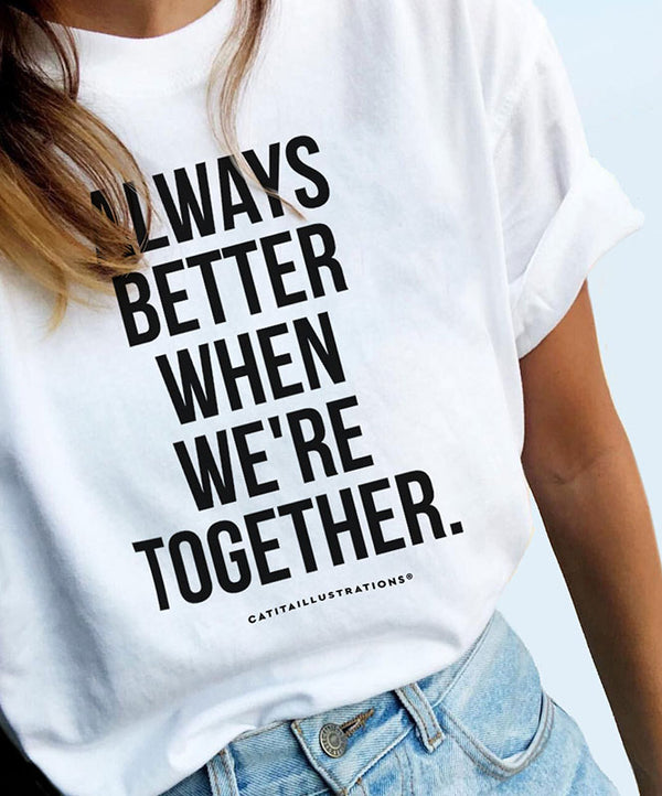 "Camiseta Unisex ""Always Better When We're Together"""