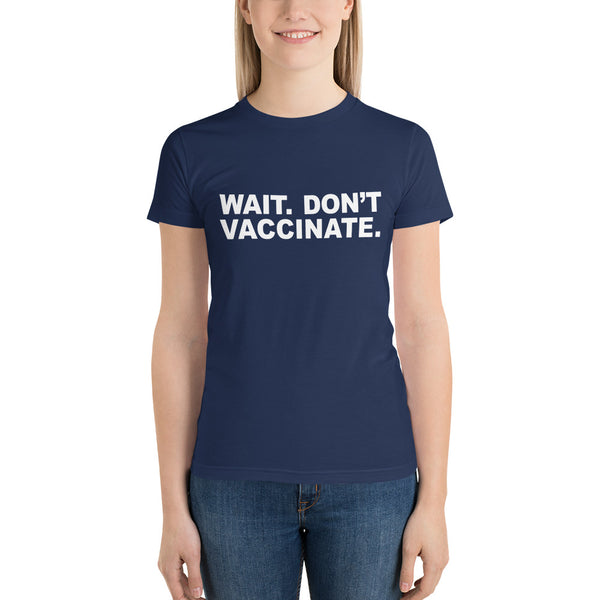 Wait. Don't Vaccinate. Juniors Short Sleeve T-Shirt - Made in the USA