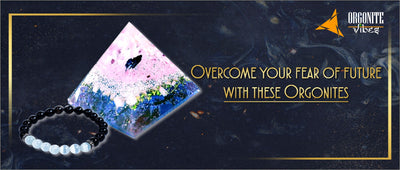 Overcome your fear of future with these Orgonites
