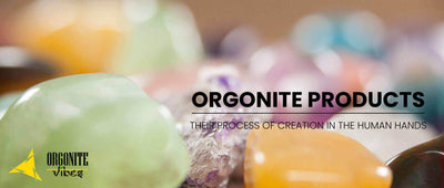 ORGONITE PRODUCTS THEIR PROCESS OF CREATION IN THE HUMAN HANDS