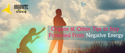 Orgone and other tips to Stay Protected from Negative Energy