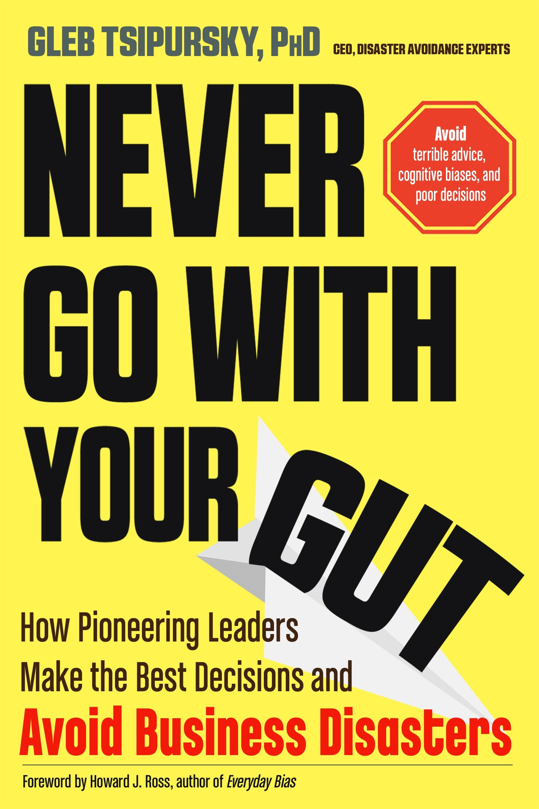 Never Go With Your Gut: How Pioneering Leaders Make the Best Decisions and Avoid Business Disasters
