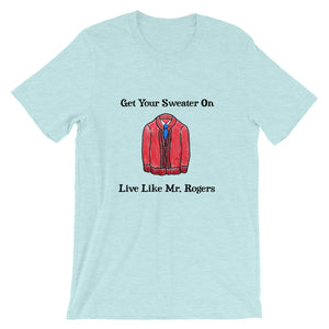 Get Your Sweater On Live Like Mr. Rogers T-Shirt!
