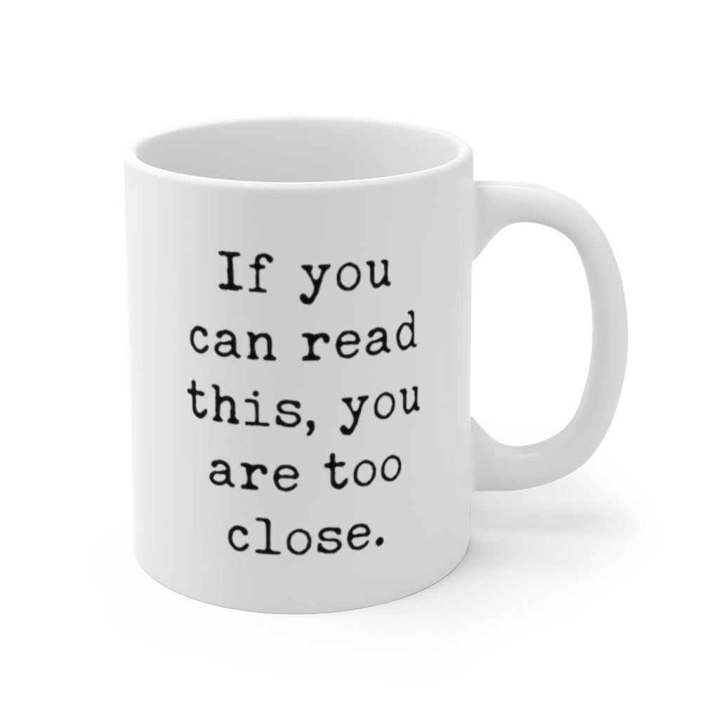 If You Can Read This You Are Too Close Mug 11oz