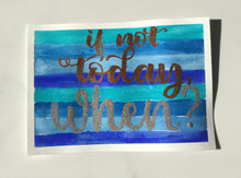"Load image into Gallery viewer, ""If not today, when?"" motivational original watercolor painting"