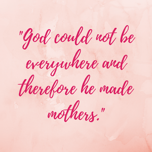 "Inspirational Mother's Day quotes: ""God could not be everywhere and therefore he made mothers'"