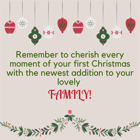Christmas message for new baby / parents: Remember to cheris every moment of your Christmas with the newest addition to your lovely family!