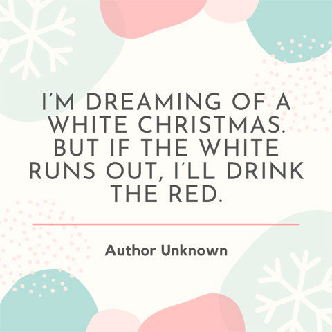 I'm dreaming of a white Christmas - but if the white runs out, I'll drink the red - Christmas quote