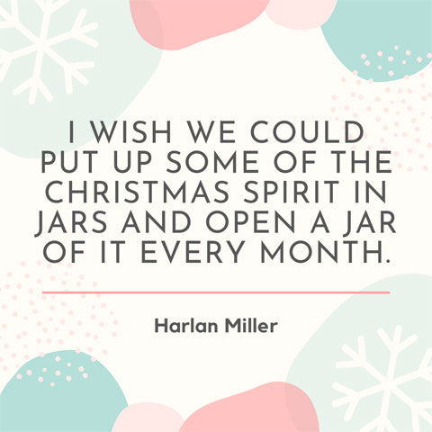 I wish we could put some of the Christmas spirit in jars and open a jar of it each month - Harlan Miller