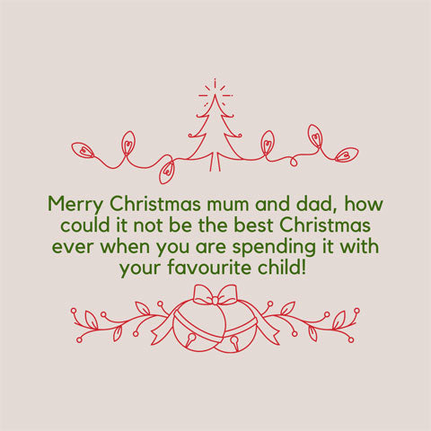 Christmas message for mum and dad: Merry Christmas mum and dad, how could it not be the best Christmas ever when you are spending it with your favourite child!