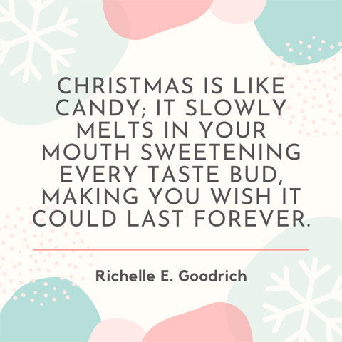 Christmas is like candy. It slowly melts in your mouth, sweetening every taste bud, making you wish it could last forever - Richelle E Goodrich