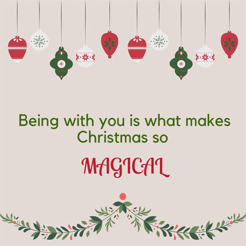 Romantic Christmas message: Being with you is what makes Christmas so magical.
