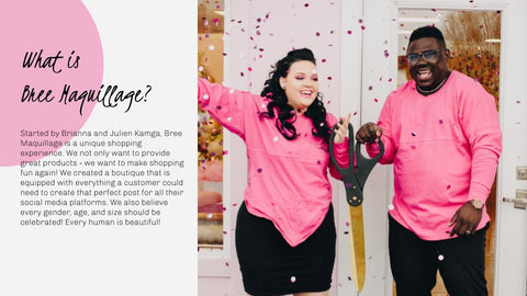 What is Bree Maquillage? Started by Brianna and Julien Kamga, Bree Maquillage is a unique shopping experience. We not only want to provide great products - we want to make shopping fun again! We created a boutique that is equipped with everything a customer could need to create that perfect post for all their social media platforms. We also believe every gender, age, and size Started by Brianna and Julien Kamga, Bree Maquillage is a unique shopping experience. We not only want to provide great products - we want to make shopping fun again! We created a boutique that is equipped with everything a customer could need to create that perfect post for all their social media platforms. We also believe every gender, age, and size should be celebrated! Every human is beautiful!   be celebrated! Every human is beautiful!