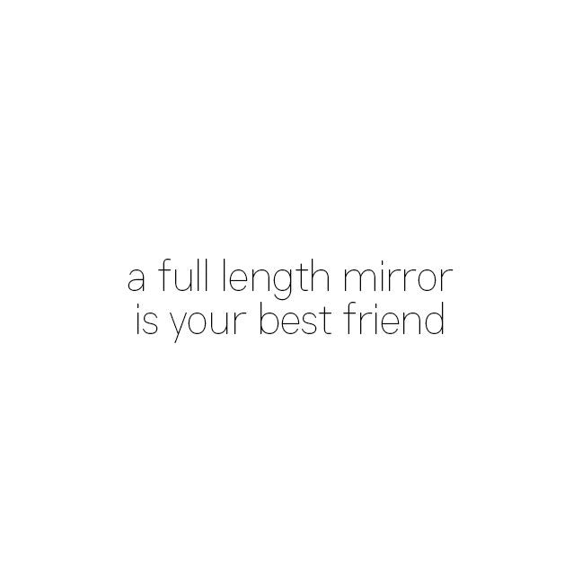 A full length mirror is your best friend. It will always tell the truth.