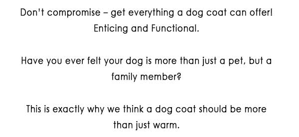 Don't compromise – get everything a dog coat can offer! Enticing and Functional.   Have you ever felt your dog is more than just a pet, but a family member? This is exactly why we think a dog coat should be more than just warm.