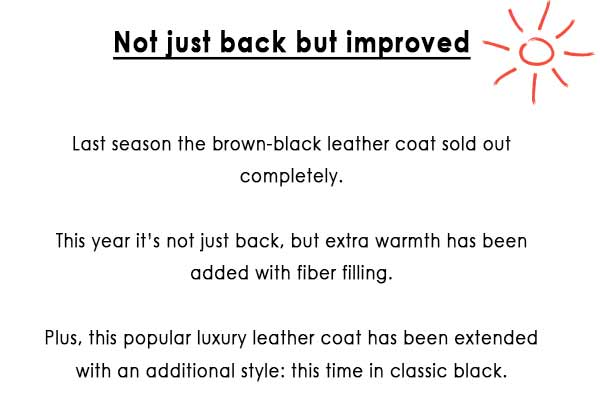 Not just back but improved Last season the brown-black leather coat sold out completely. This year it's not just back, but extra warmth has been added with fiber filling. Plus, this popular luxury leather coat has been extended with an additional style: this time in classic black.