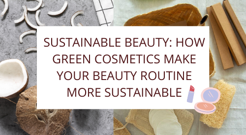 Sustainable beauty: How Green Cosmetics Make your Beauty Routine more Sustainable