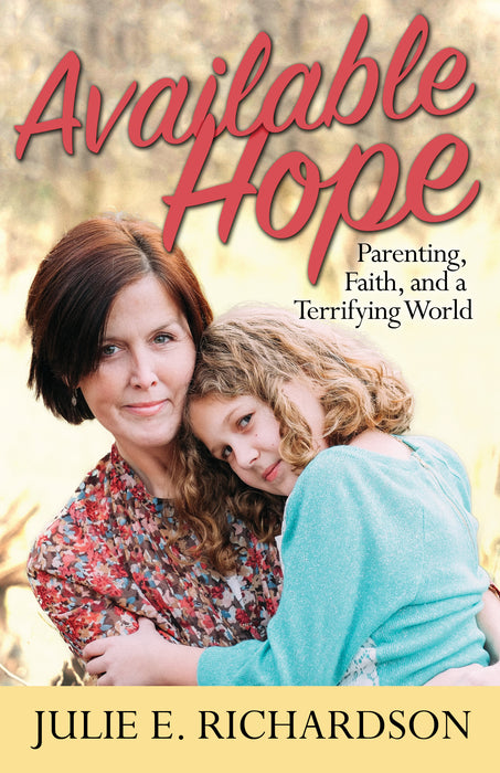 Available Hope: Parenting, Faith, and a Terrifying World