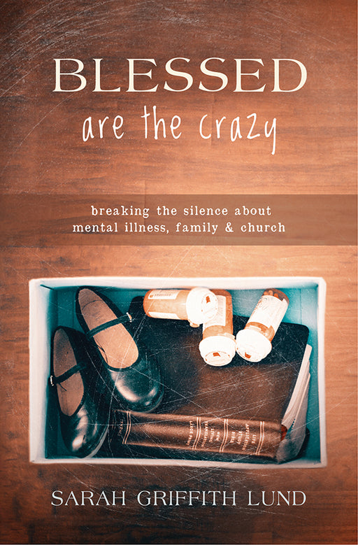 Blessed Are the Crazy: Breaking the Silence about Mental Illness, Family, and Church