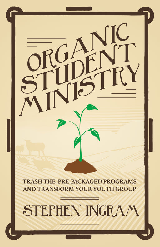 Organic Student Ministry: Trash the Pre-Packaged Programs and Transform Your Youth Group