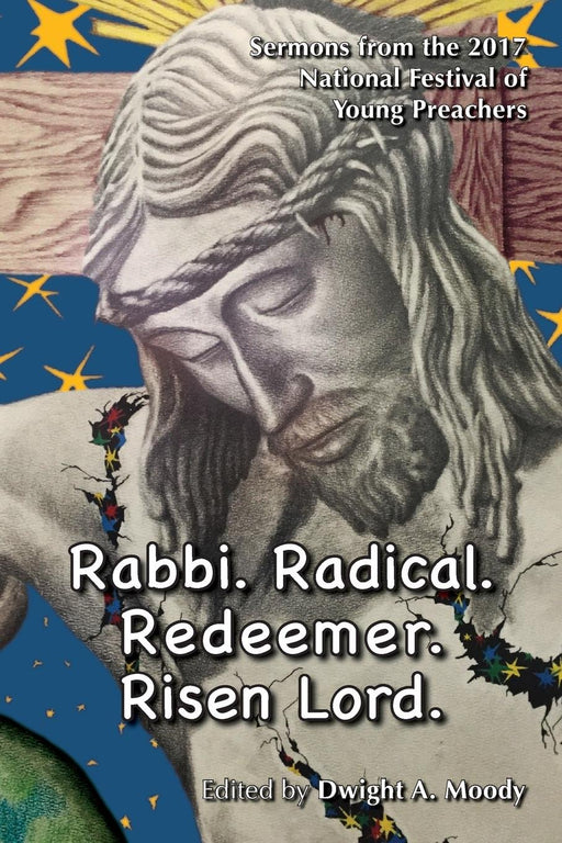 Rabbi. Radical. Redeemer. Risen Lord.: Sermons from the 2017 National Festival of Young P