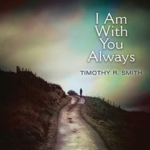 Load image into Gallery viewer, I Am with You Always by Timothy R. Smith