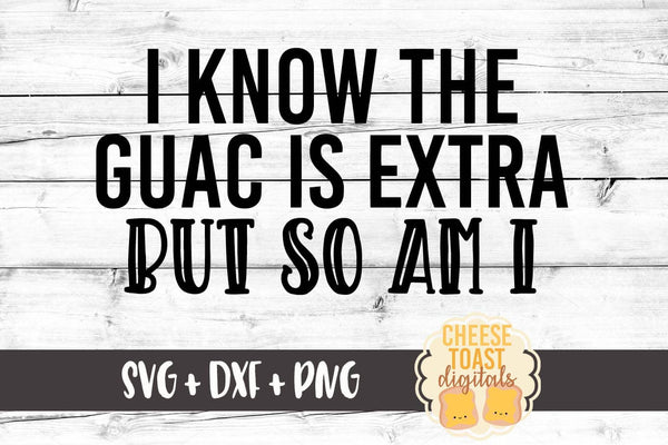 I Know The Guac Is Extra But So Am I - SVG, PNG, DXF