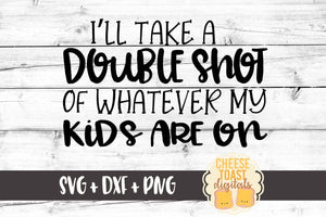 I'll Take A Double Shot Of Whatever My Kids Are On - SVG, PNG, DXF