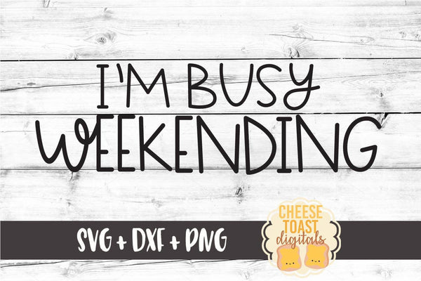 I'm Busy Weekending - SVG, PNG, DXF