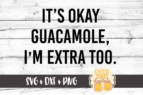 It's Okay Guacamole I'm Extra Too - SVG, PNG, DXF