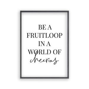 Be A Fruitloop In A World Of Cheerios Print - Blim & Blum