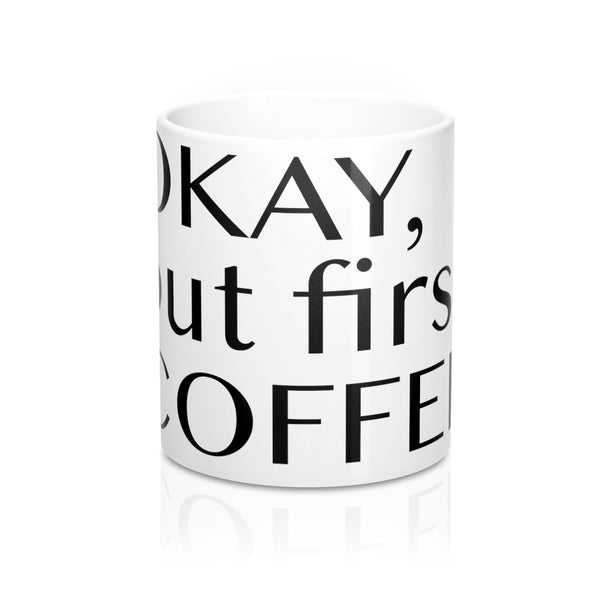 OKAY, but first COFFEE Mug 11oz