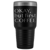 Okay But First Coffee Tumbler, Funny Tumbler, Funny Coffee Gift